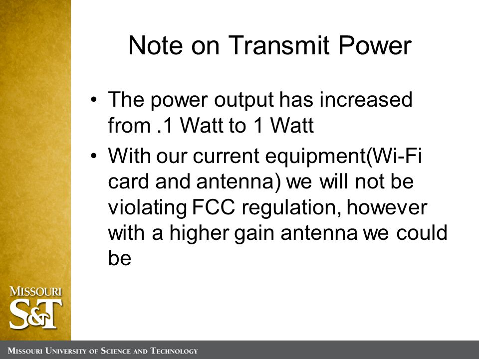 Note on Transmit Power The power output has increased from.1 Watt to 1 Watt With our current equipment(Wi-Fi card and antenna) we will not be violating FCC regulation, however with a higher gain antenna we could be