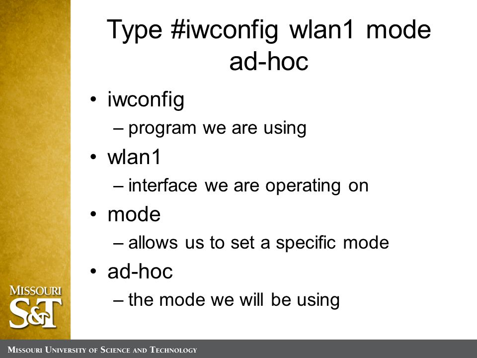 Type #iwconfig wlan1 mode ad-hoc iwconfig –program we are using wlan1 –interface we are operating on mode –allows us to set a specific mode ad-hoc –the mode we will be using