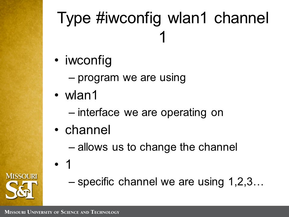 Type #iwconfig wlan1 channel 1 iwconfig –program we are using wlan1 –interface we are operating on channel –allows us to change the channel 1 –specific channel we are using 1,2,3…