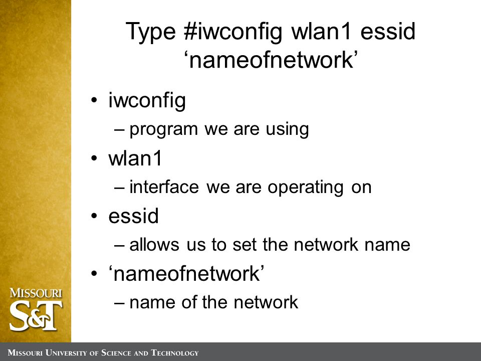 Type #iwconfig wlan1 essid 'nameofnetwork' iwconfig –program we are using wlan1 –interface we are operating on essid –allows us to set the network name 'nameofnetwork' –name of the network