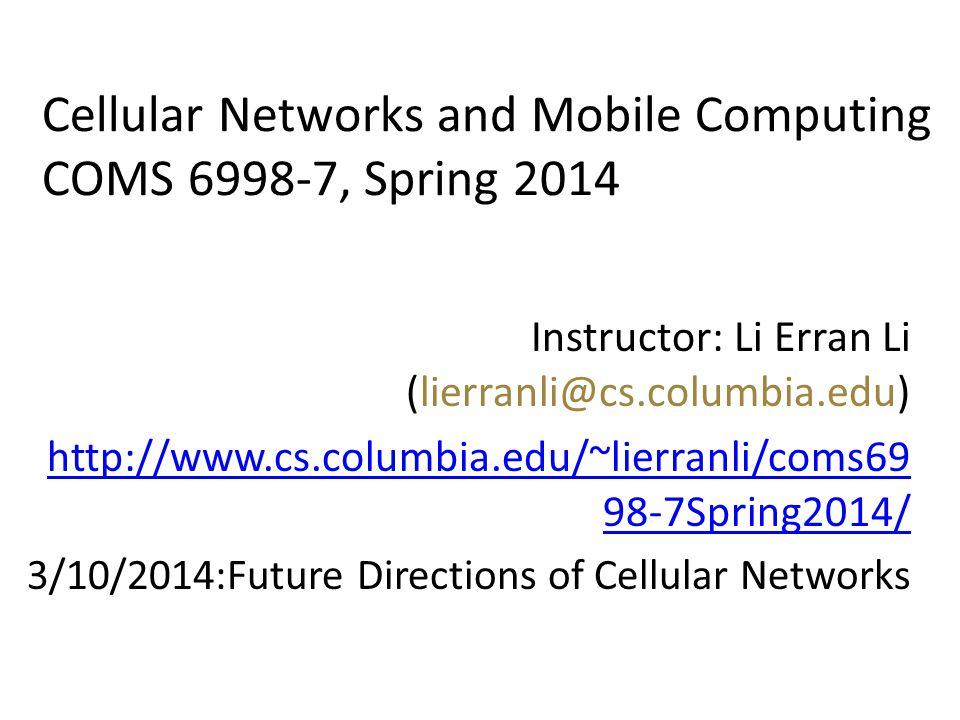 Cellular Networks and Mobile Computing COMS 6998-7, Spring 2014 Instructor: Li Erran Li (lierranli@cs.columbia.edu) http://www.cs.columbia.edu/~lierra