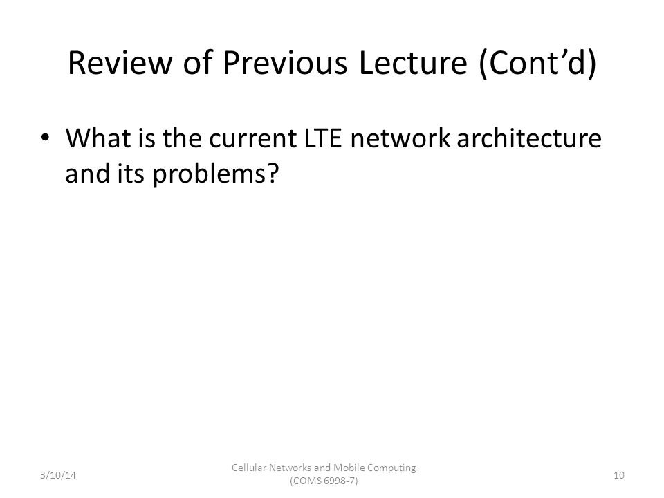 Review of Previous Lecture (Cont'd) What is the current LTE network architecture and its problems? 3/10/14 Cellular Networks and Mobile Computing (COM