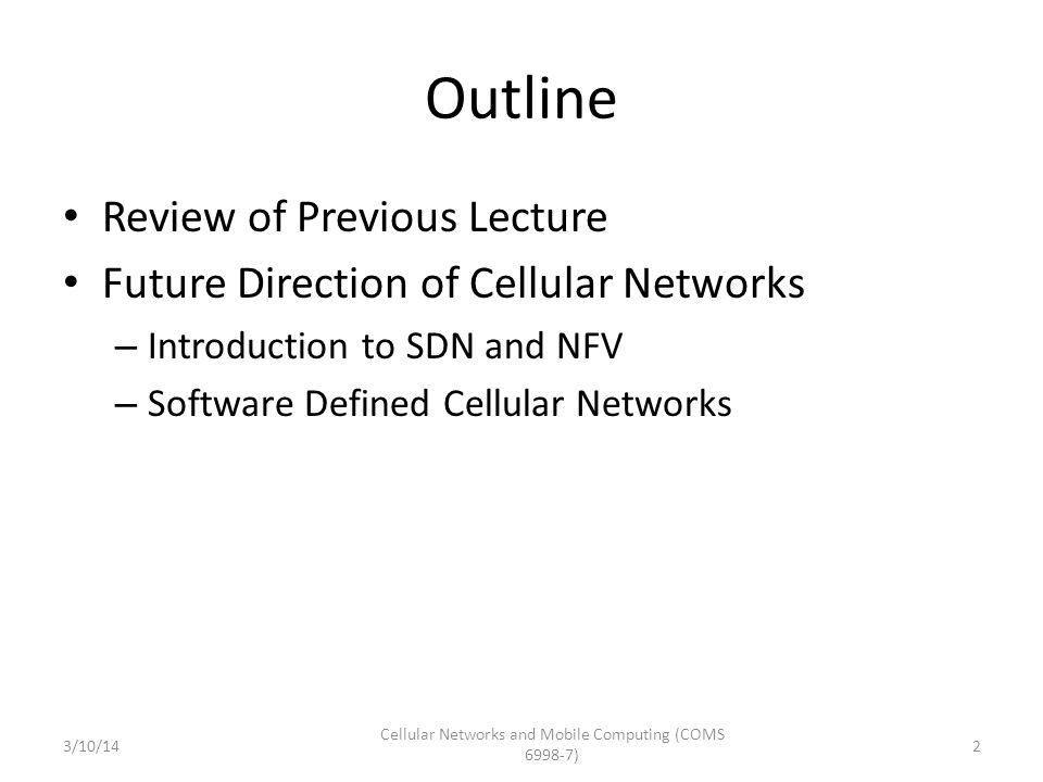 Outline Review of Previous Lecture Future Direction of Cellular Networks – Introduction to SDN and NFV – Software Defined Cellular Networks 3/10/14 Ce
