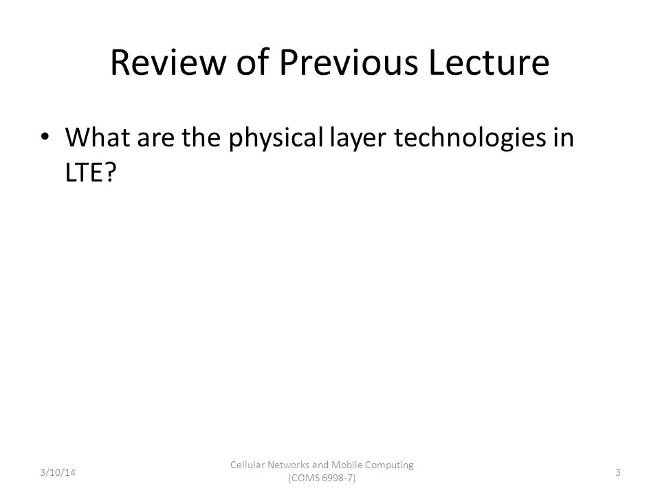 Review of Previous Lecture What are the physical layer technologies in LTE? 3/10/14 Cellular Networks and Mobile Computing (COMS 6998-7) 3