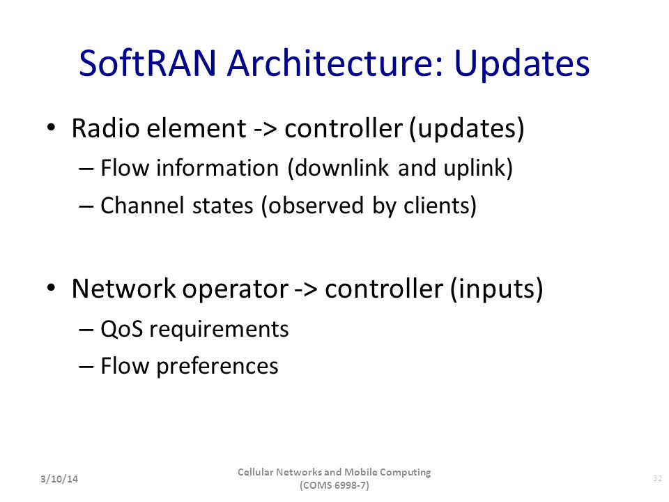 SoftRAN Architecture: Updates Radio element -> controller (updates) – Flow information (downlink and uplink) – Channel states (observed by clients) Ne