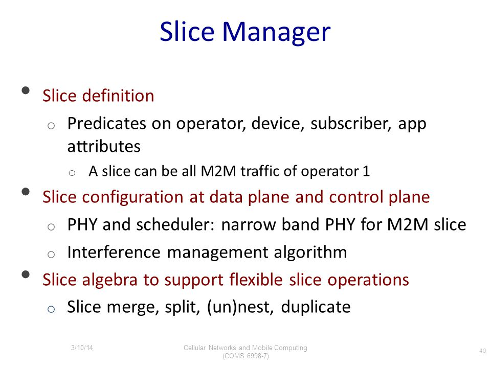 Slice Manager Slice definition o Predicates on operator, device, subscriber, app attributes o A slice can be all M2M traffic of operator 1 Slice confi