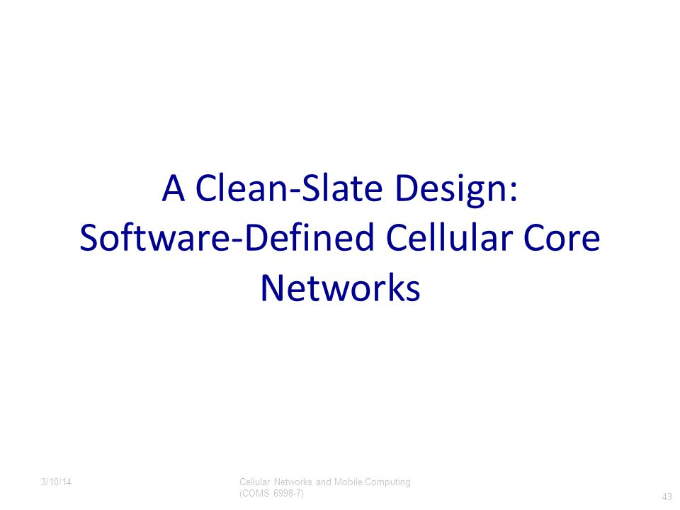 A Clean-Slate Design: Software-Defined Cellular Core Networks 43 Cellular Networks and Mobile Computing (COMS 6998-7) 3/10/14