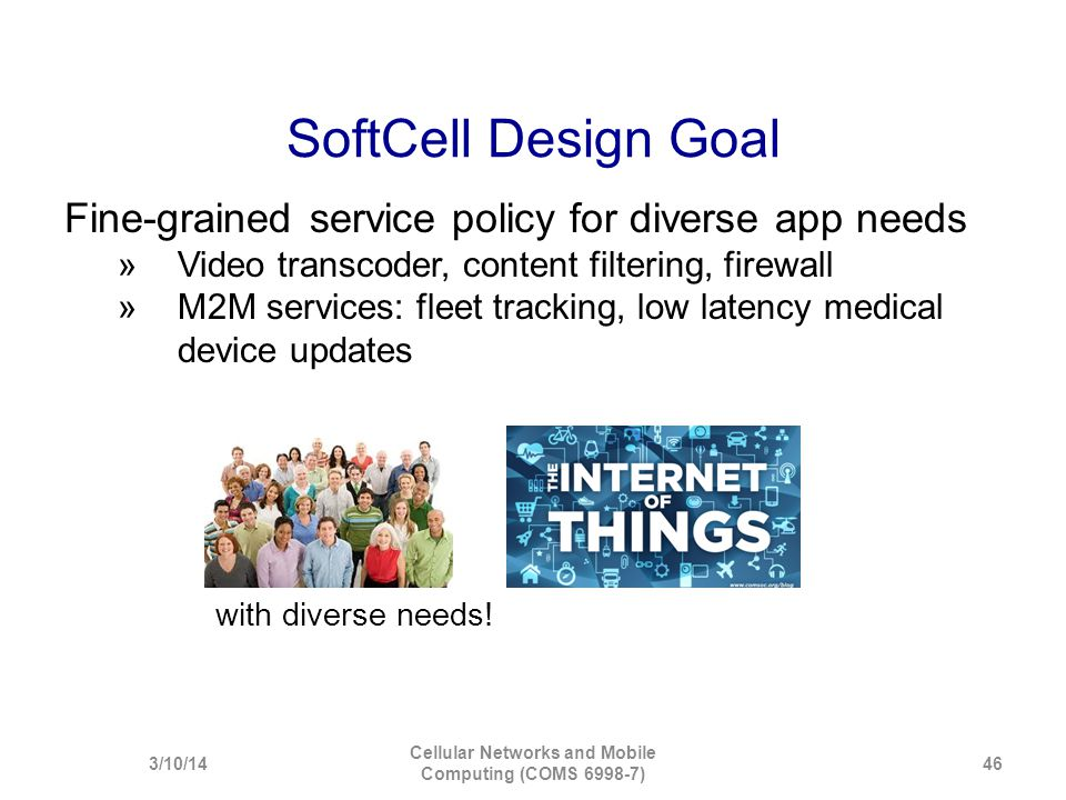SoftCell Design Goal Fine-grained service policy for diverse app needs  Video transcoder, content filtering, firewall  M2M services: fleet tracking,