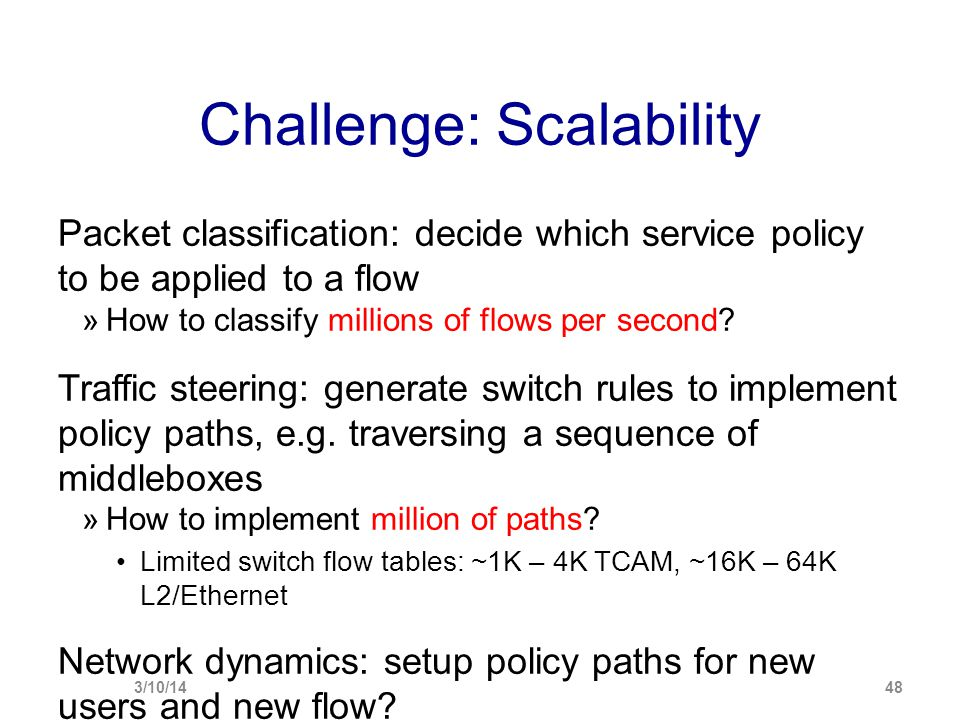 Challenge: Scalability Packet classification: decide which service policy to be applied to a flow  How to classify millions of flows per second? Traf