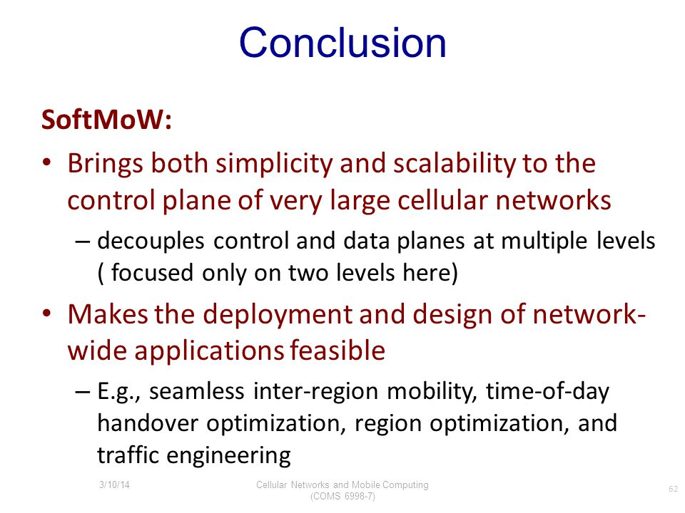 Conclusion SoftMoW: Brings both simplicity and scalability to the control plane of very large cellular networks – decouples control and data planes at