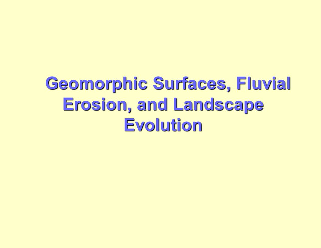 Geomorphic Surfaces, Fluvial Erosion, and Landscape Evolution Geomorphic Surfaces, Fluvial Erosion, and Landscape Evolution