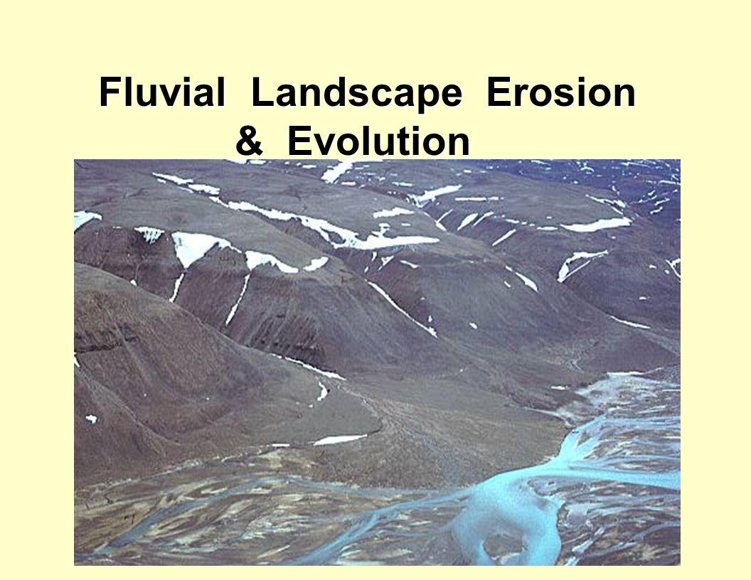 Fluvial Landscape Erosion & Evolution Fluvial Landscape Erosion & Evolution