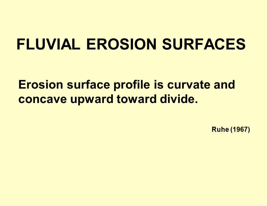 FLUVIAL EROSION SURFACES Erosion surface profile is curvate and concave upward toward divide.
