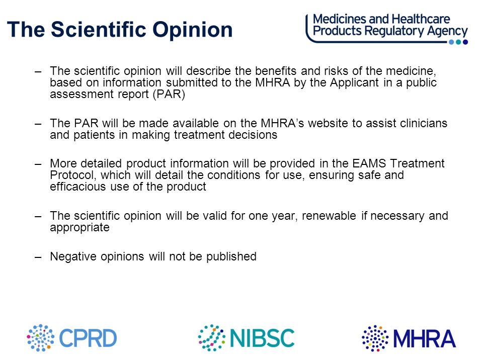 The Scientific Opinion –The scientific opinion will describe the benefits and risks of the medicine, based on information submitted to the MHRA by the