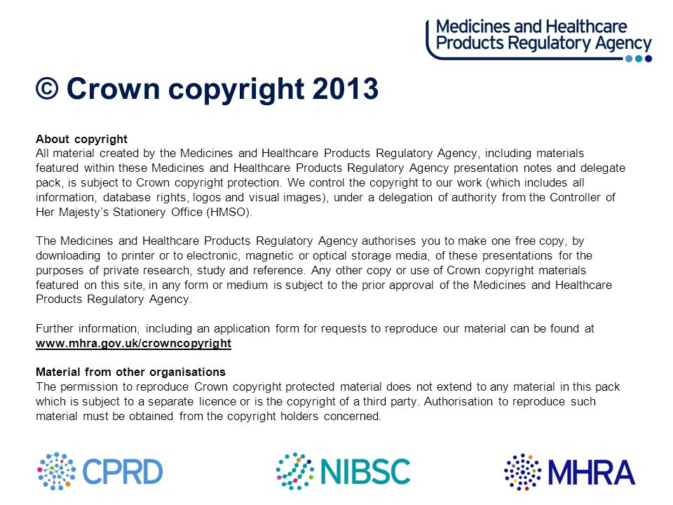 © Crown copyright 2013 About copyright All material created by the Medicines and Healthcare Products Regulatory Agency, including materials featured w