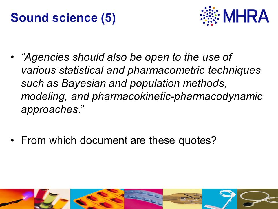 """Sound science (5) """"Agencies should also be open to the use of various statistical and pharmacometric techniques such as Bayesian and population method"""
