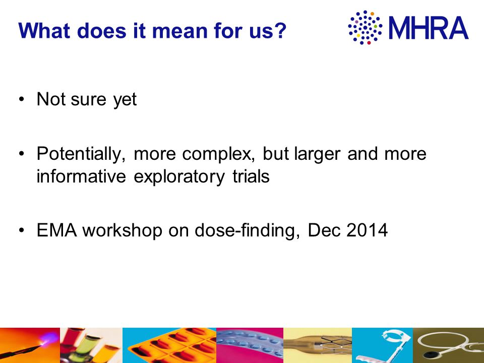 What does it mean for us? Not sure yet Potentially, more complex, but larger and more informative exploratory trials EMA workshop on dose-finding, Dec