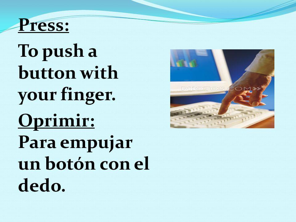 Press: To push a button with your finger. Oprimir: Para empujar un botón con el dedo.