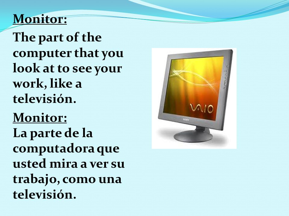 Monitor: The part of the computer that you look at to see your work, like a televisión. Monitor: La parte de la computadora que usted mira a ver su tr