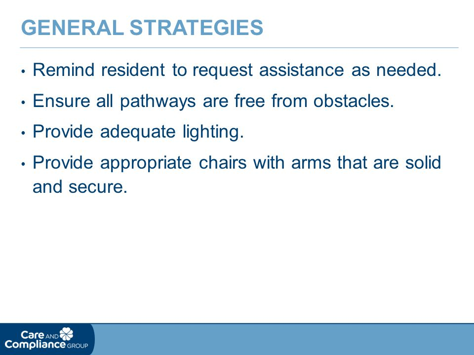 Remind resident to request assistance as needed.Ensure all pathways are free from obstacles.