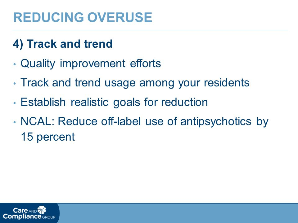 4) Track and trend Quality improvement efforts Track and trend usage among your residents Establish realistic goals for reduction NCAL: Reduce off-label use of antipsychotics by 15 percent REDUCING OVERUSE