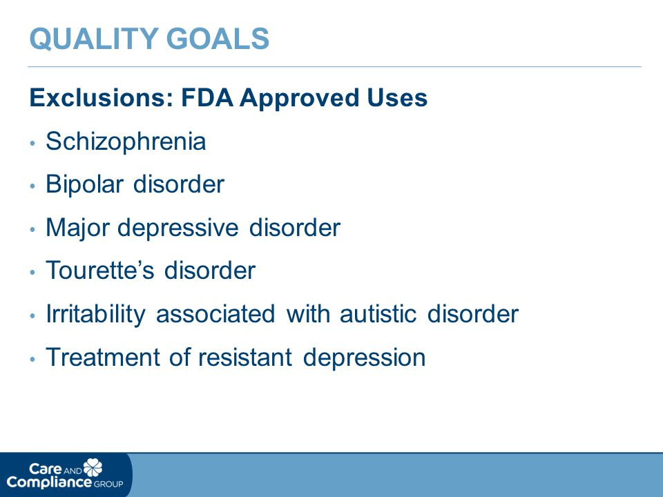 Exclusions: FDA Approved Uses Schizophrenia Bipolar disorder Major depressive disorder Tourette's disorder Irritability associated with autistic disorder Treatment of resistant depression QUALITY GOALS