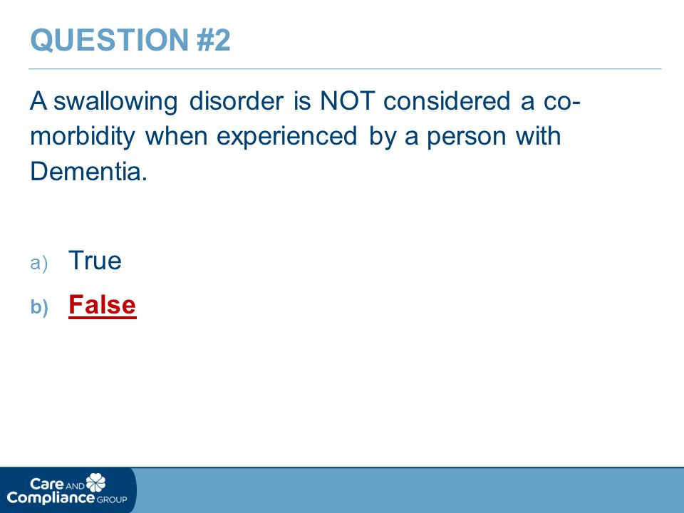 A swallowing disorder is NOT considered a co- morbidity when experienced by a person with Dementia.