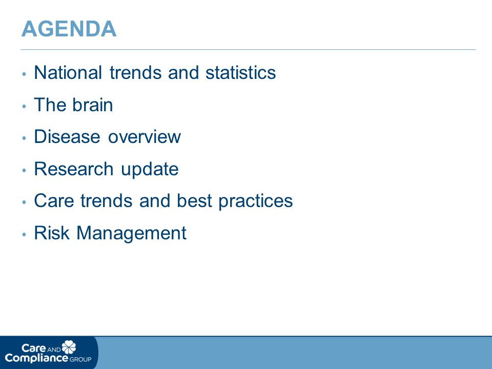National trends and statistics The brain Disease overview Research update Care trends and best practices Risk Management AGENDA