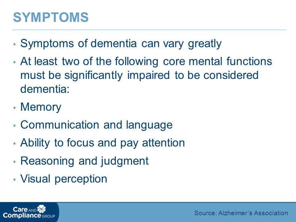 Symptoms of dementia can vary greatly At least two of the following core mental functions must be significantly impaired to be considered dementia: Memory Communication and language Ability to focus and pay attention Reasoning and judgment Visual perception SYMPTOMS Source: Alzheimer's Association