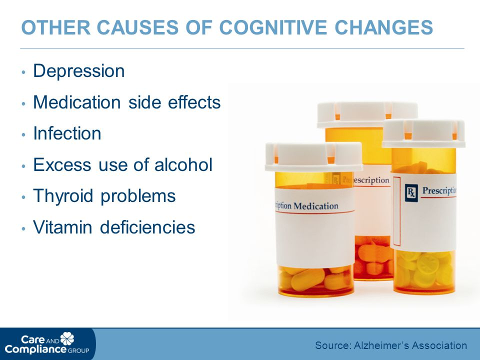 Depression Medication side effects Infection Excess use of alcohol Thyroid problems Vitamin deficiencies OTHER CAUSES OF COGNITIVE CHANGES Source: Alzheimer's Association