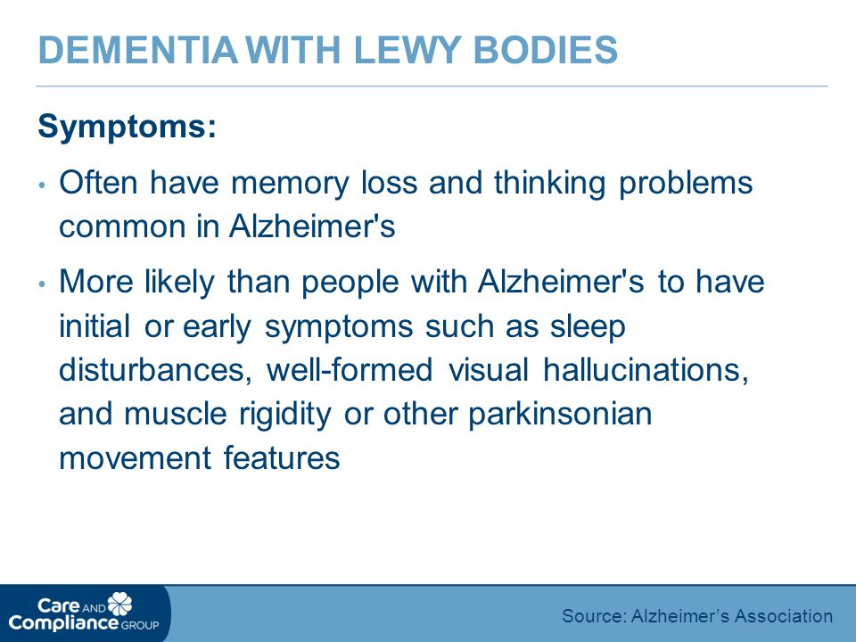 Symptoms: Often have memory loss and thinking problems common in Alzheimer s More likely than people with Alzheimer s to have initial or early symptoms such as sleep disturbances, well-formed visual hallucinations, and muscle rigidity or other parkinsonian movement features DEMENTIA WITH LEWY BODIES Source: Alzheimer's Association