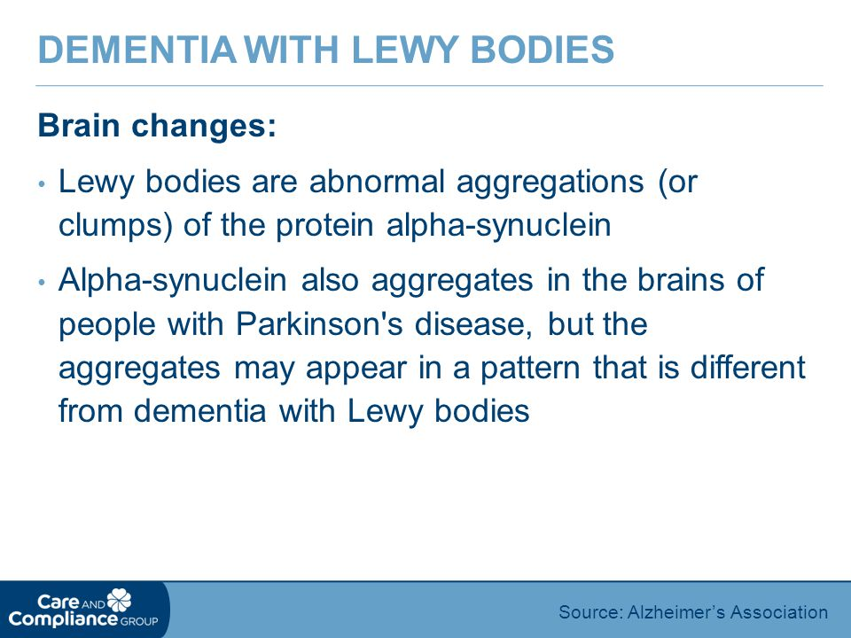 Brain changes: Lewy bodies are abnormal aggregations (or clumps) of the protein alpha-synuclein Alpha-synuclein also aggregates in the brains of people with Parkinson s disease, but the aggregates may appear in a pattern that is different from dementia with Lewy bodies DEMENTIA WITH LEWY BODIES Source: Alzheimer's Association