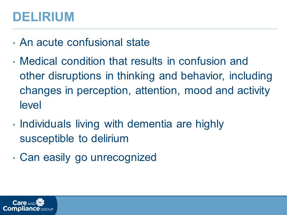 An acute confusional state Medical condition that results in confusion and other disruptions in thinking and behavior, including changes in perception, attention, mood and activity level Individuals living with dementia are highly susceptible to delirium Can easily go unrecognized DELIRIUM