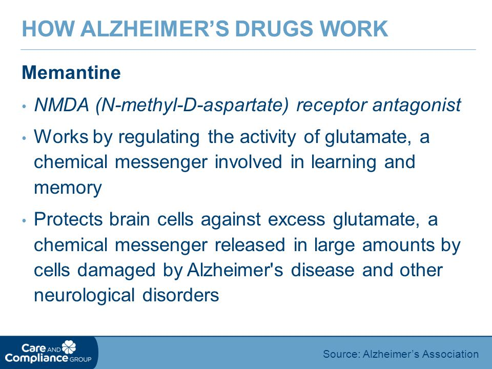 Memantine NMDA (N-methyl-D-aspartate) receptor antagonist Works by regulating the activity of glutamate, a chemical messenger involved in learning and memory Protects brain cells against excess glutamate, a chemical messenger released in large amounts by cells damaged by Alzheimer s disease and other neurological disorders HOW ALZHEIMER'S DRUGS WORK Source: Alzheimer's Association
