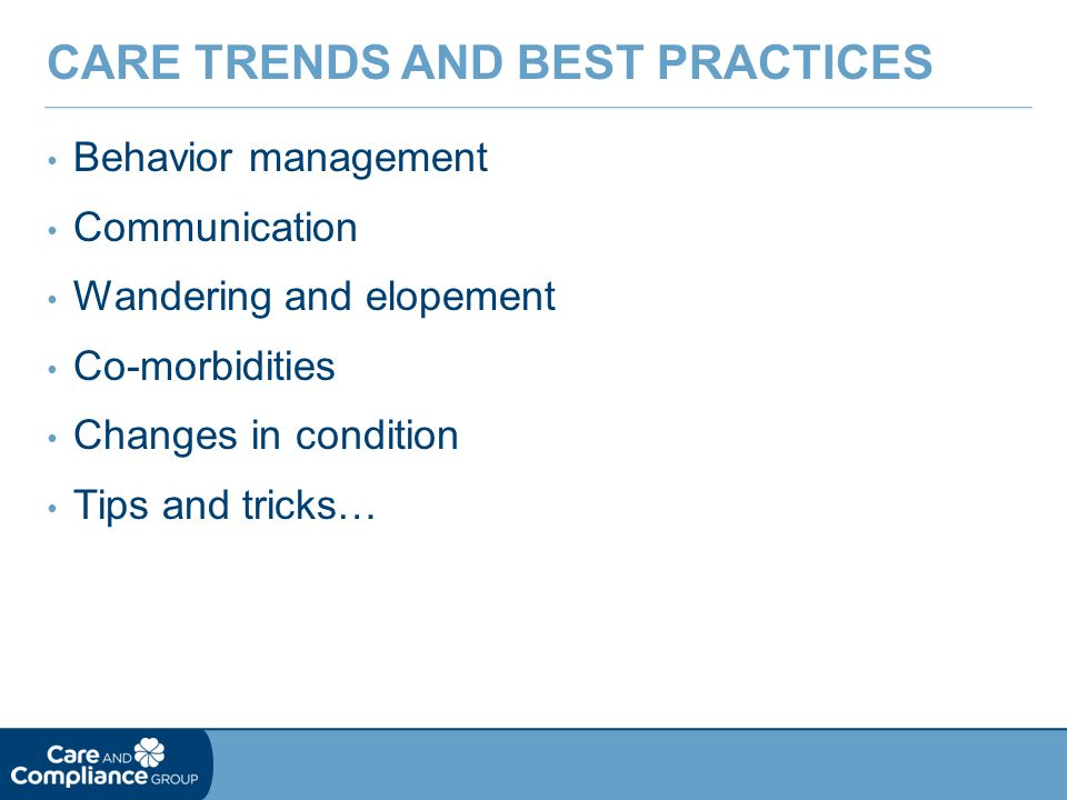 Behavior management Communication Wandering and elopement Co-morbidities Changes in condition Tips and tricks… CARE TRENDS AND BEST PRACTICES