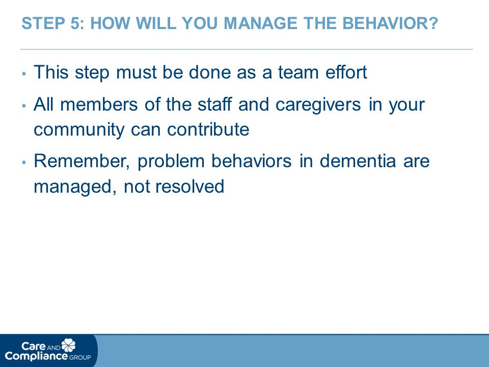 This step must be done as a team effort All members of the staff and caregivers in your community can contribute Remember, problem behaviors in dementia are managed, not resolved STEP 5: HOW WILL YOU MANAGE THE BEHAVIOR?