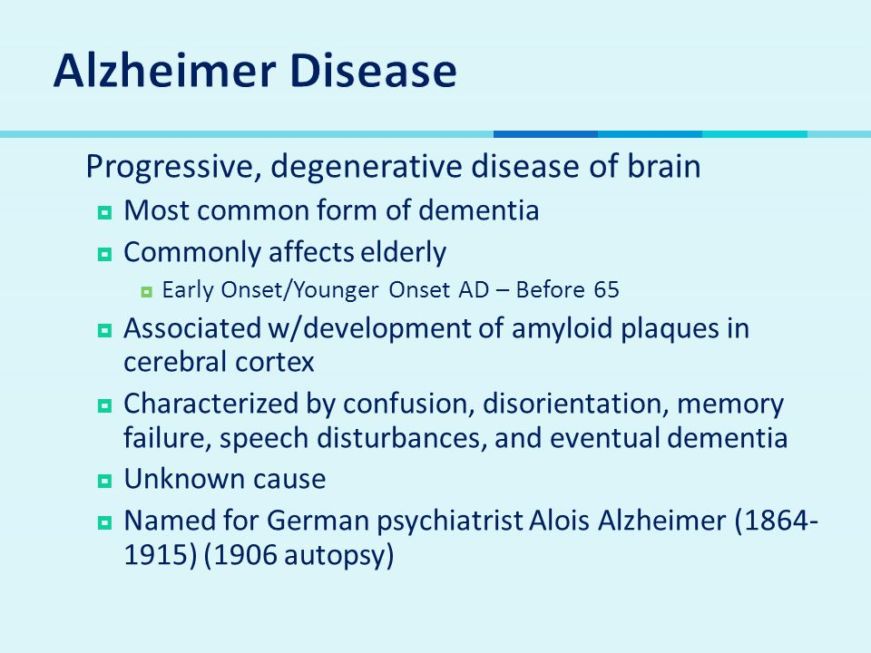  Progressive, degenerative disease of brain  Most common form of dementia  Commonly affects elderly  Early Onset/Younger Onset AD – Before 65  Associated w/development of amyloid plaques in cerebral cortex  Characterized by confusion, disorientation, memory failure, speech disturbances, and eventual dementia  Unknown cause  Named for German psychiatrist Alois Alzheimer (1864- 1915) (1906 autopsy)