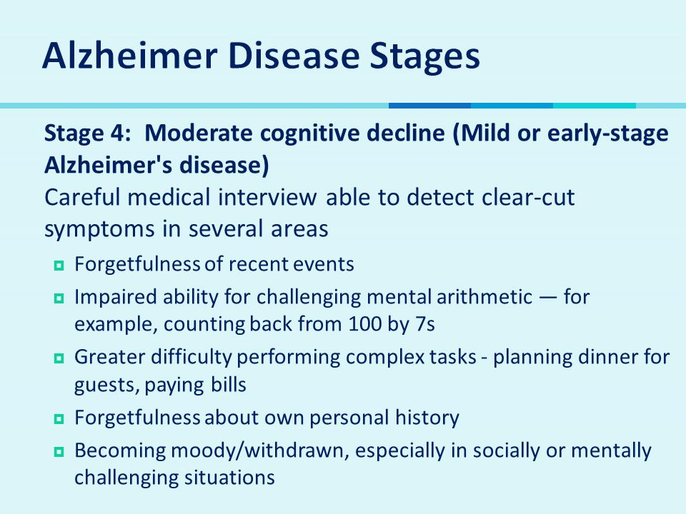  Stage 4: Moderate cognitive decline (Mild or early-stage Alzheimer's disease) Careful medical interview able to detect clear-cut symptoms in several