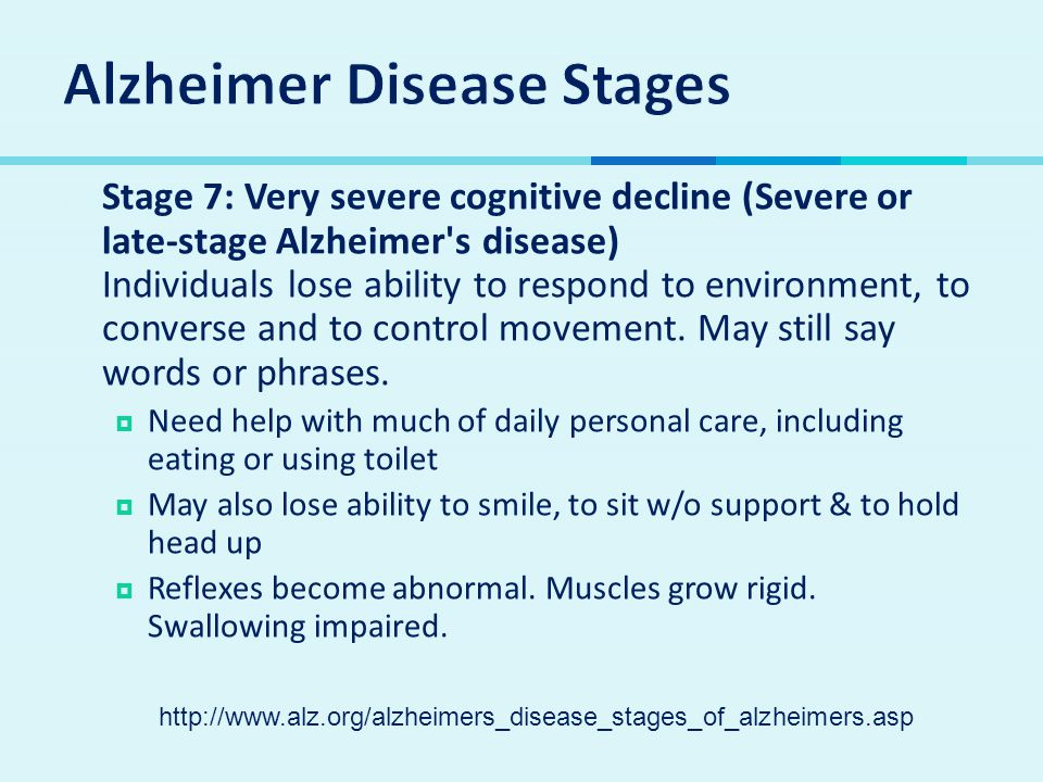 Stage 7: Very severe cognitive decline (Severe or late-stage Alzheimer s disease) Individuals lose ability to respond to environment, to converse and to control movement.