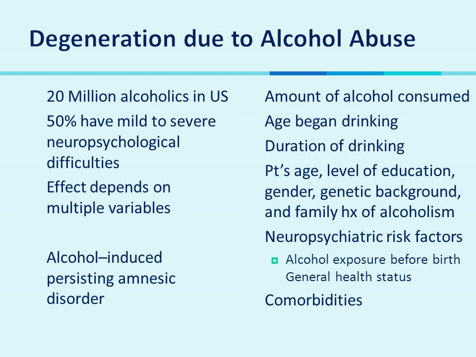  20 Million alcoholics in US  50% have mild to severe neuropsychological difficulties  Effect depends on multiple variables  Alcohol–induced persisting amnesic disorder  Amount of alcohol consumed  Age began drinking  Duration of drinking  Pt's age, level of education, gender, genetic background, and family hx of alcoholism  Neuropsychiatric risk factors  Alcohol exposure before birth General health status  Comorbiditieso