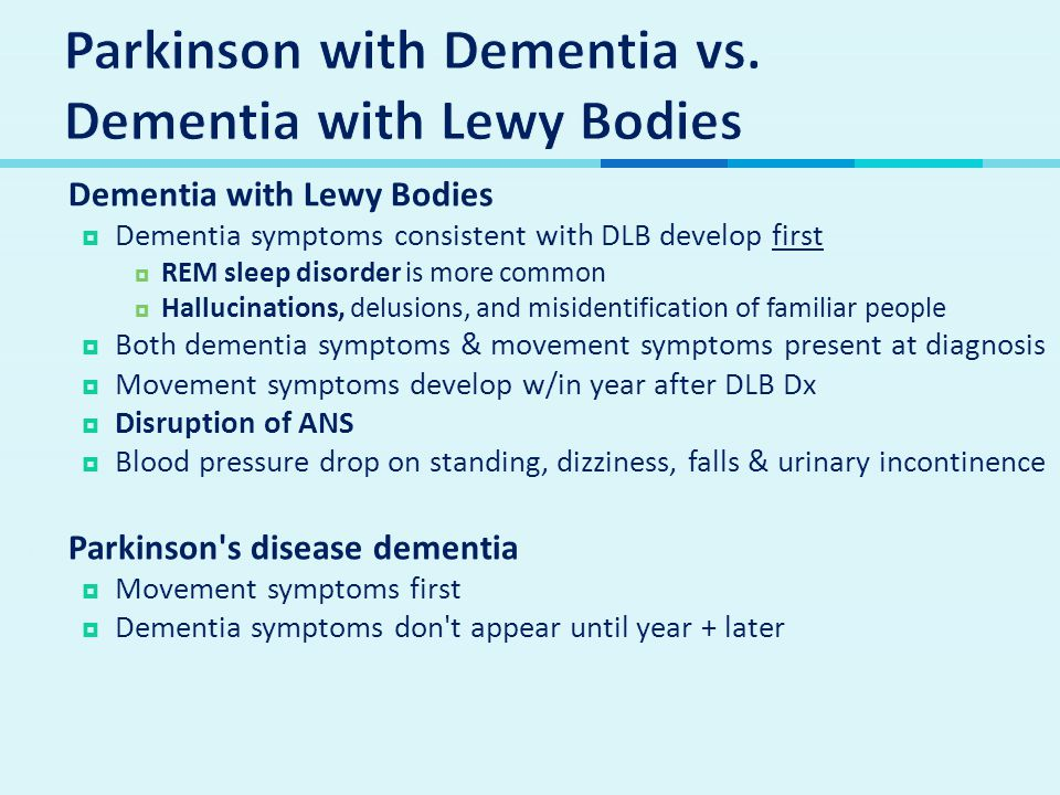  Dementia with Lewy Bodies  Dementia symptoms consistent with DLB develop first  REM sleep disorder is more common  Hallucinations, delusions, and misidentification of familiar people  Both dementia symptoms & movement symptoms present at diagnosis  Movement symptoms develop w/in year after DLB Dx  Disruption of ANS  Blood pressure drop on standing, dizziness, falls & urinary incontinence  Parkinson s disease dementia  Movement symptoms first  Dementia symptoms don t appear until year + later