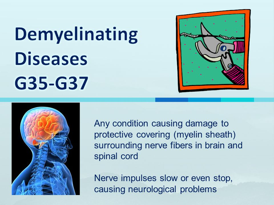 Any condition causing damage to protective covering (myelin sheath) surrounding nerve fibers in brain and spinal cord Nerve impulses slow or even stop