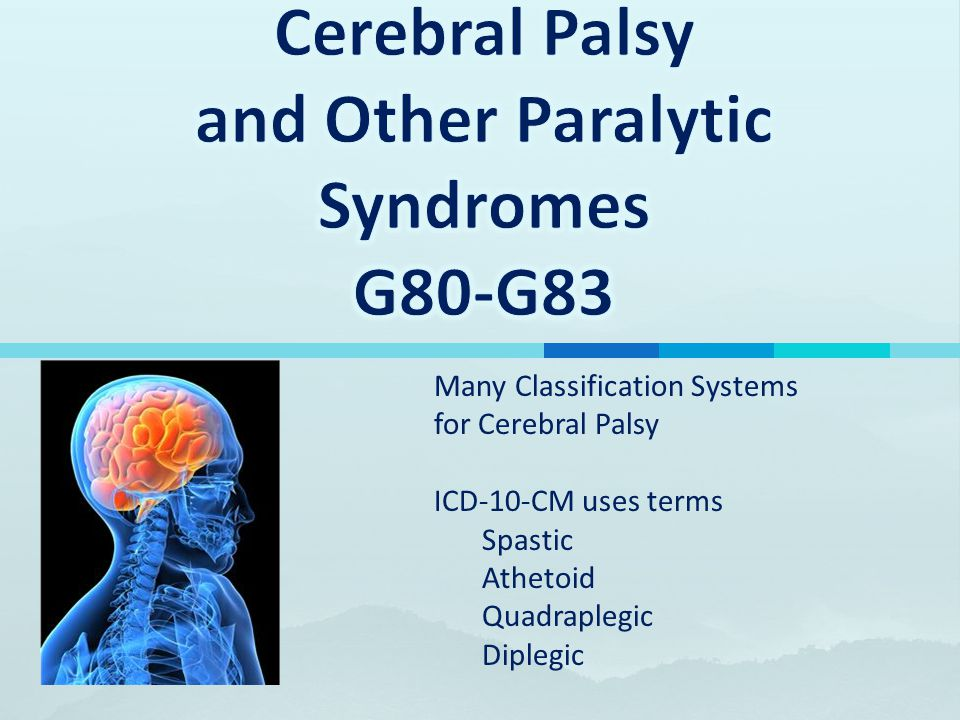 Many Classification Systems for Cerebral Palsy ICD-10-CM uses terms Spastic Athetoid Quadraplegic Diplegic