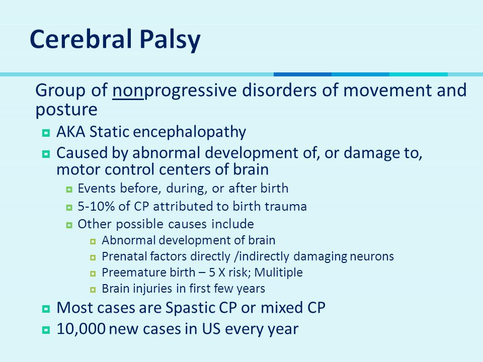  Group of nonprogressive disorders of movement and posture  AKA Static encephalopathy  Caused by abnormal development of, or damage to, motor control centers of brain  Events before, during, or after birth  5-10% of CP attributed to birth trauma  Other possible causes include  Abnormal development of brain  Prenatal factors directly /indirectly damaging neurons  Preemature birth – 5 X risk; Mulitiple  Brain injuries in first few years  Most cases are Spastic CP or mixed CP  10,000 new cases in US every year