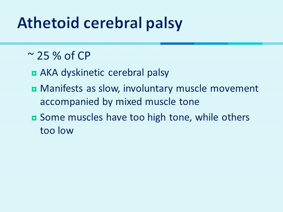  ~ 25 % of CP  AKA dyskinetic cerebral palsy  Manifests as slow, involuntary muscle movement accompanied by mixed muscle tone  Some muscles have too high tone, while others too low