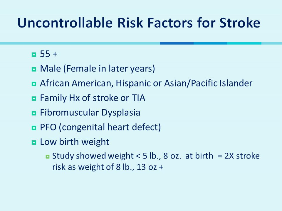  55 +  Male (Female in later years)  African American, Hispanic or Asian/Pacific Islander  Family Hx of stroke or TIA  Fibromuscular Dysplasia  PFO (congenital heart defect)  Low birth weight  Study showed weight < 5 lb., 8 oz.