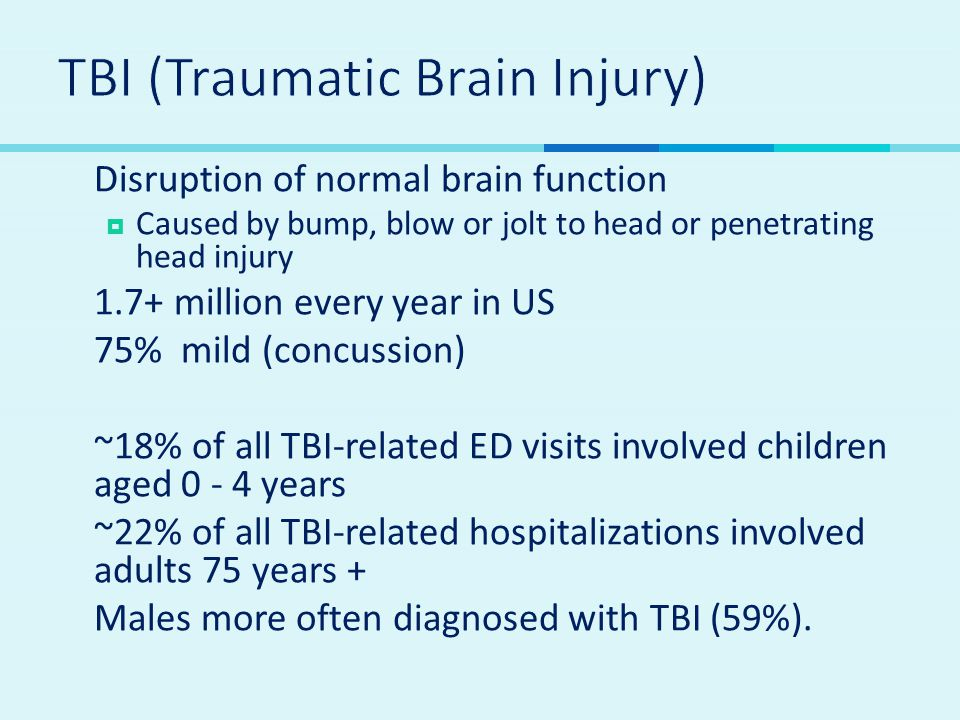  Disruption of normal brain function  Caused by bump, blow or jolt to head or penetrating head injury  1.7+ million every year in US  75% mild (co