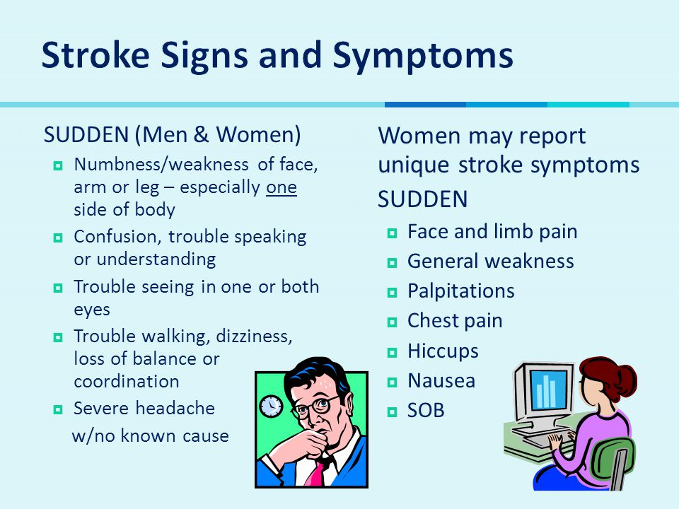  SUDDEN (Men & Women)  Numbness/weakness of face, arm or leg – especially one side of body  Confusion, trouble speaking or understanding  Trouble seeing in one or both eyes  Trouble walking, dizziness, loss of balance or coordination  Severe headache w/no known cause  Women may report unique stroke symptoms  SUDDEN  Face and limb pain  General weakness  Palpitations  Chest pain  Hiccups  Nausea  SOB