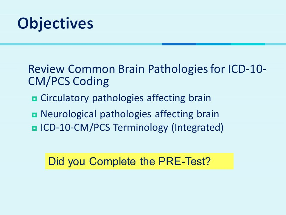  Review Common Brain Pathologies for ICD-10- CM/PCS Coding  Circulatory pathologies affecting brain  Neurological pathologies affecting brain  ICD-10-CM/PCS Terminology (Integrated) Did you Complete the PRE-Test?