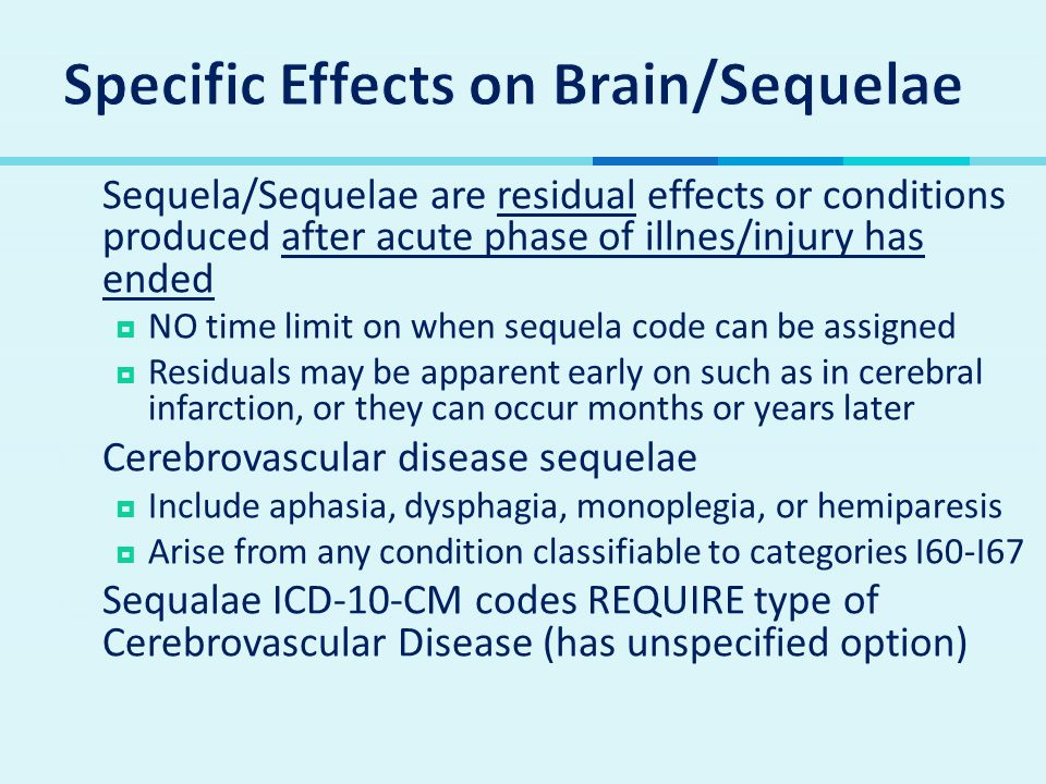  Sequela/Sequelae are residual effects or conditions produced after acute phase of illnes/injury has ended  NO time limit on when sequela code can b